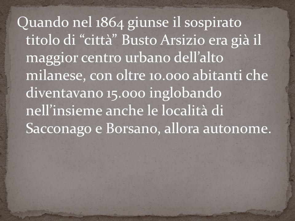 Quando nel 1864 giunse il sospirato titolo di città Busto Arsizio era già il maggior centro urbano dell'alto milanese, con oltre 10.000 abitanti che diventavano 15.000 inglobando nell'insieme anche le località di Sacconago e Borsano, allora autonome.