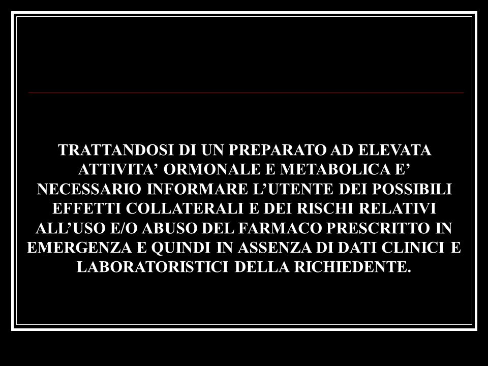 TRATTANDOSI DI UN PREPARATO AD ELEVATA ATTIVITA' ORMONALE E METABOLICA E' NECESSARIO INFORMARE L'UTENTE DEI POSSIBILI EFFETTI COLLATERALI E DEI RISCHI RELATIVI ALL'USO E/O ABUSO DEL FARMACO PRESCRITTO IN EMERGENZA E QUINDI IN ASSENZA DI DATI CLINICI E LABORATORISTICI DELLA RICHIEDENTE.