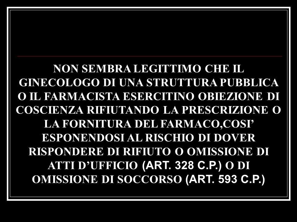 NON SEMBRA LEGITTIMO CHE IL GINECOLOGO DI UNA STRUTTURA PUBBLICA O IL FARMACISTA ESERCITINO OBIEZIONE DI COSCIENZA RIFIUTANDO LA PRESCRIZIONE O LA FORNITURA DEL FARMACO,COSI' ESPONENDOSI AL RISCHIO DI DOVER RISPONDERE DI RIFIUTO O OMISSIONE DI ATTI D'UFFICIO (ART.