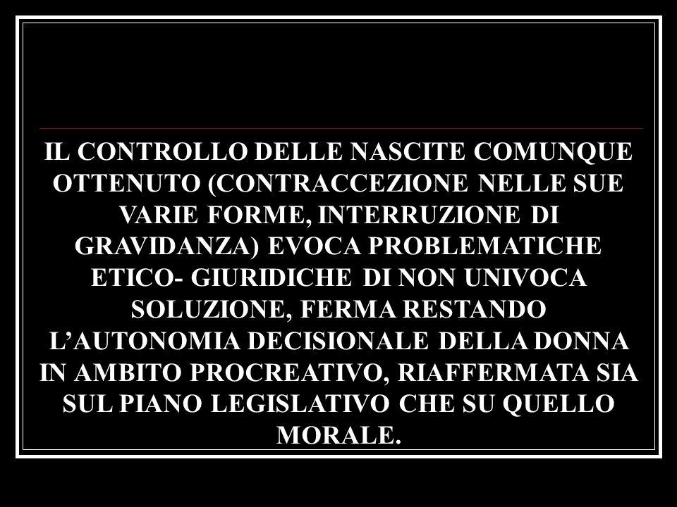 IL CONTROLLO DELLE NASCITE COMUNQUE OTTENUTO (CONTRACCEZIONE NELLE SUE VARIE FORME, INTERRUZIONE DI GRAVIDANZA) EVOCA PROBLEMATICHE ETICO- GIURIDICHE DI NON UNIVOCA SOLUZIONE, FERMA RESTANDO L'AUTONOMIA DECISIONALE DELLA DONNA IN AMBITO PROCREATIVO, RIAFFERMATA SIA SUL PIANO LEGISLATIVO CHE SU QUELLO MORALE.