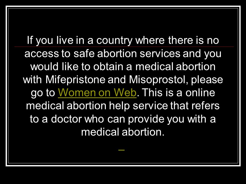 If you live in a country where there is no access to safe abortion services and you would like to obtain a medical abortion with Mifepristone and Misoprostol, please go to Women on Web. This is a online medical abortion help service that refers to a doctor who can provide you with a medical abortion.