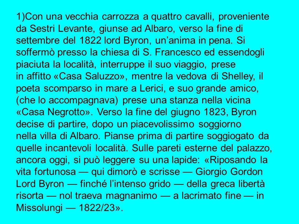 1)Con una vecchia carrozza a quattro cavalli, proveniente da Sestri Levante, giunse ad Albaro, verso la fine di settembre del 1822 lord Byron, un'anima in pena. Si soffermò presso la chiesa di S. Francesco ed essendogli piaciuta la località, interruppe il suo viaggio, prese