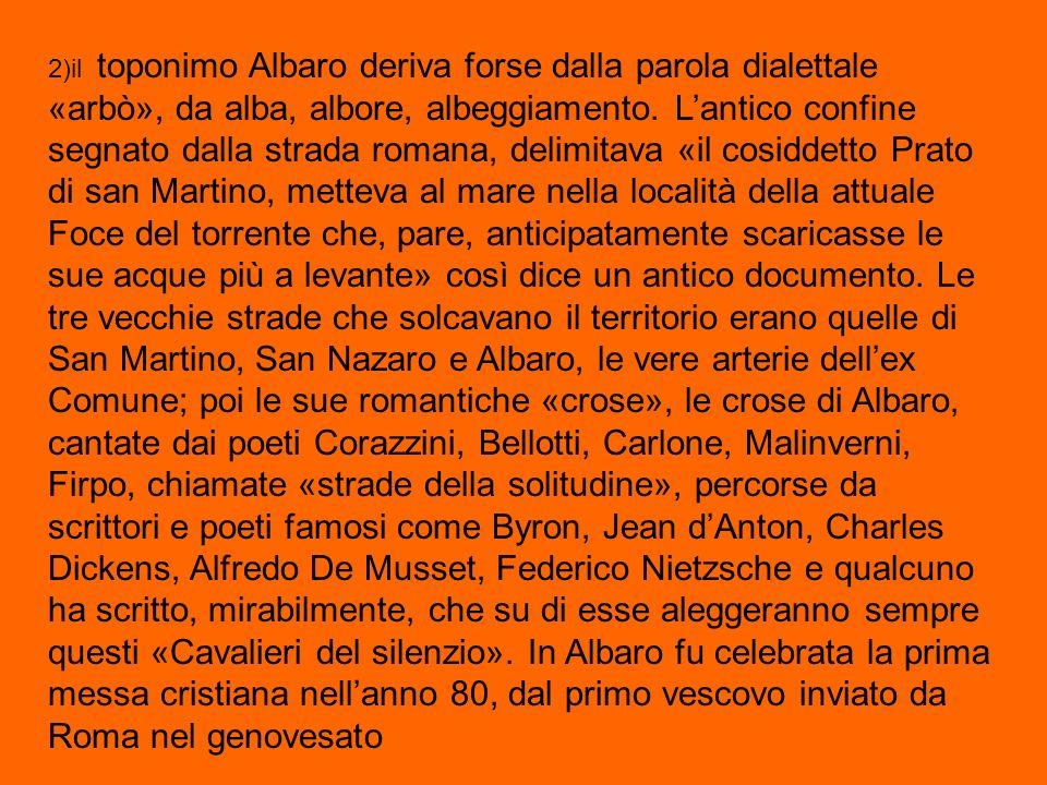 2)il toponimo Albaro deriva forse dalla parola dialettale «arbò», da alba, albore, albeggiamento.