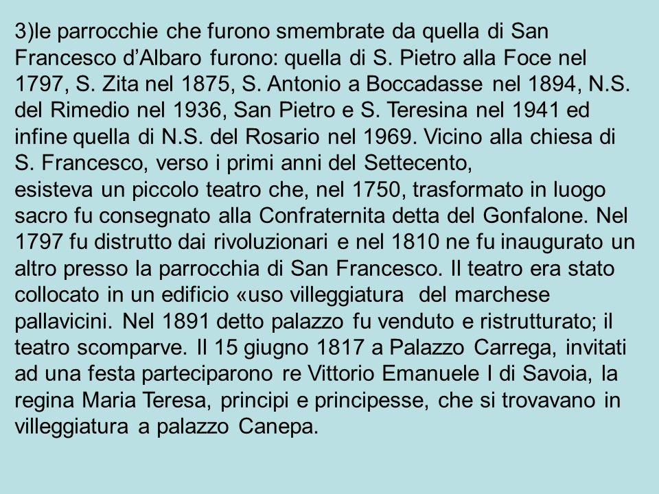 3)le parrocchie che furono smembrate da quella di San Francesco d'Albaro furono: quella di S. Pietro alla Foce nel 1797, S. Zita nel 1875, S. Antonio a Boccadasse nel 1894, N.S. del Rimedio nel 1936, San Pietro e S. Teresina nel 1941 ed infine quella di N.S. del Rosario nel 1969. Vicino alla chiesa di S. Francesco, verso i primi anni del Settecento,