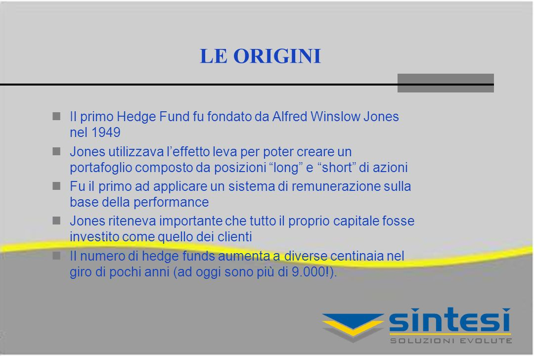 LE ORIGINI Il primo Hedge Fund fu fondato da Alfred Winslow Jones nel 1949.