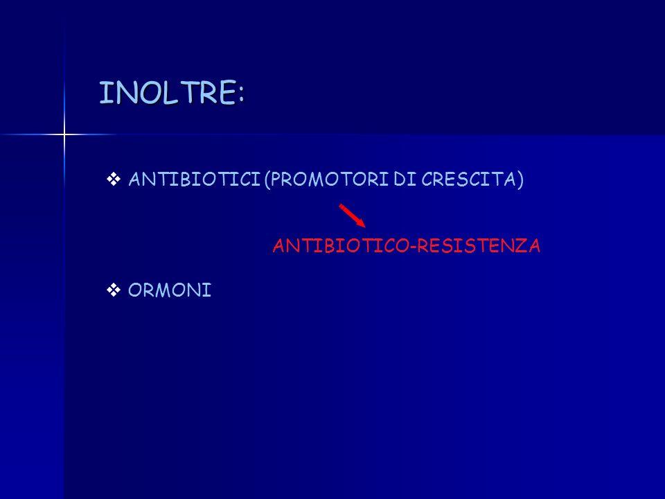 INOLTRE: ANTIBIOTICI (PROMOTORI DI CRESCITA) ANTIBIOTICO-RESISTENZA