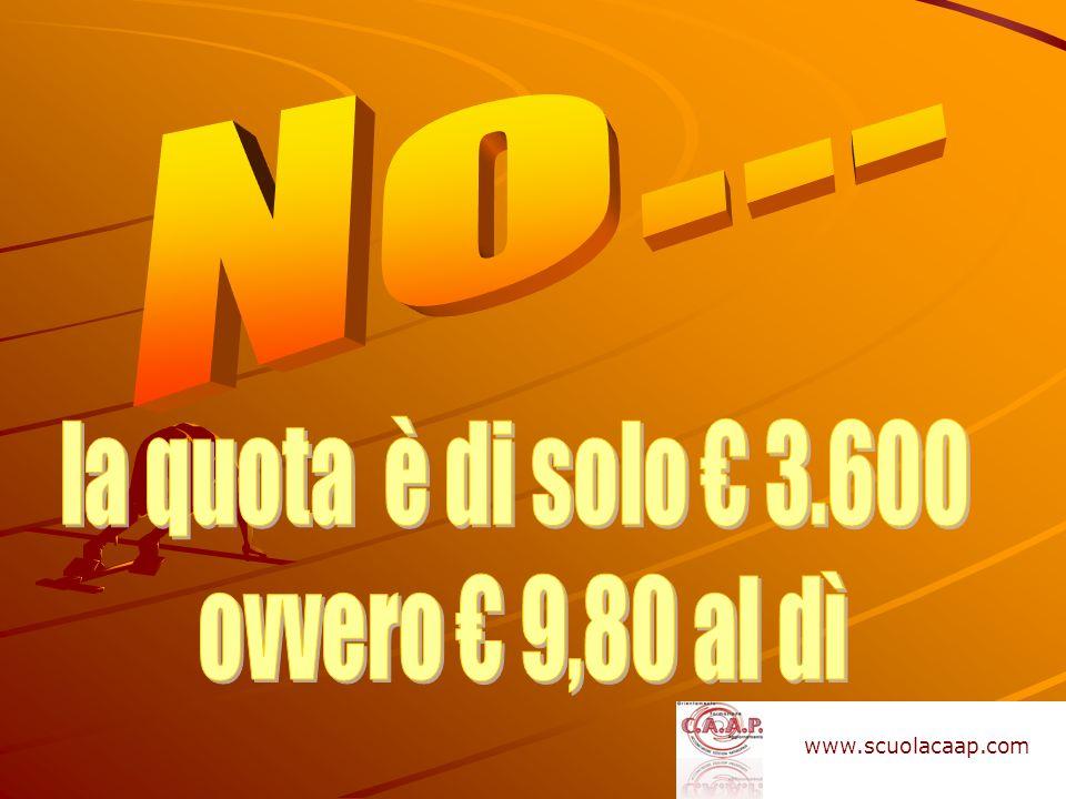 No… la quota è di solo € 3.600 ovvero € 9,80 al dì www.scuolacaap.com