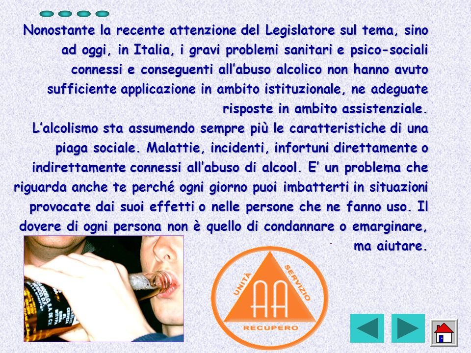 Nonostante la recente attenzione del Legislatore sul tema, sino ad oggi, in Italia, i gravi problemi sanitari e psico-sociali connessi e conseguenti all'abuso alcolico non hanno avuto sufficiente applicazione in ambito istituzionale, ne adeguate risposte in ambito assistenziale.