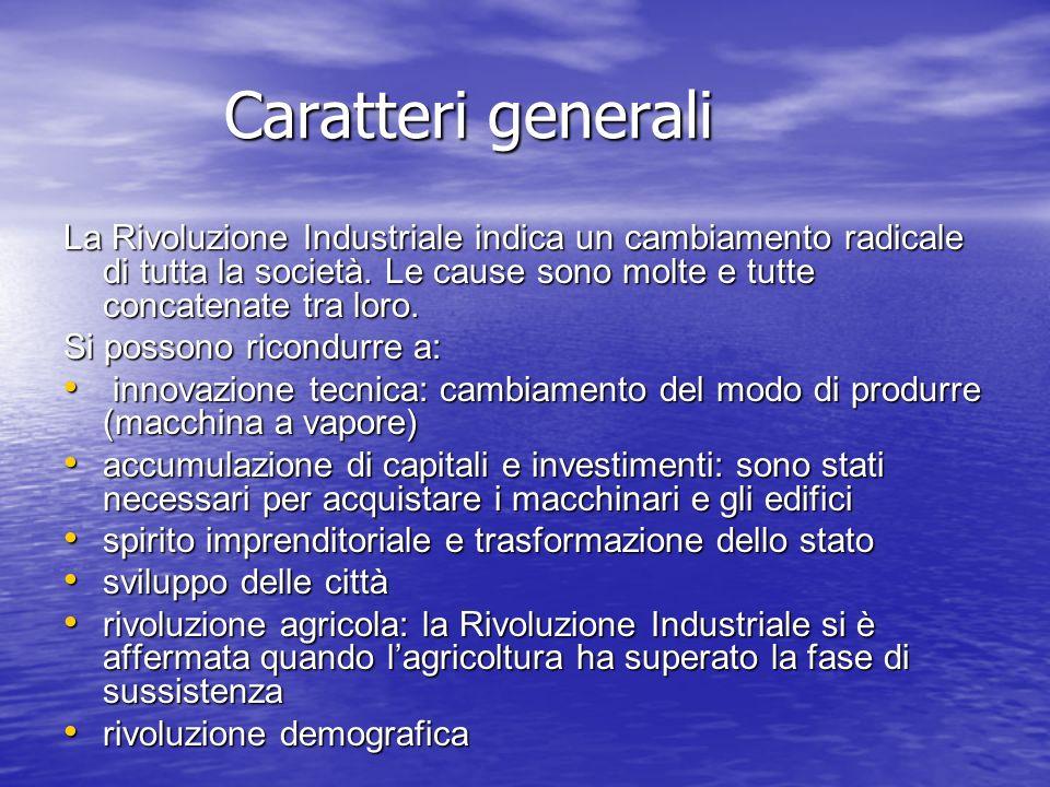 Caratteri generali La Rivoluzione Industriale indica un cambiamento radicale di tutta la società. Le cause sono molte e tutte concatenate tra loro.