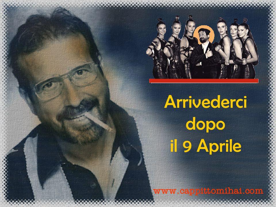 Arrivederci dopo il 9 Aprile www.cappittomihai.com