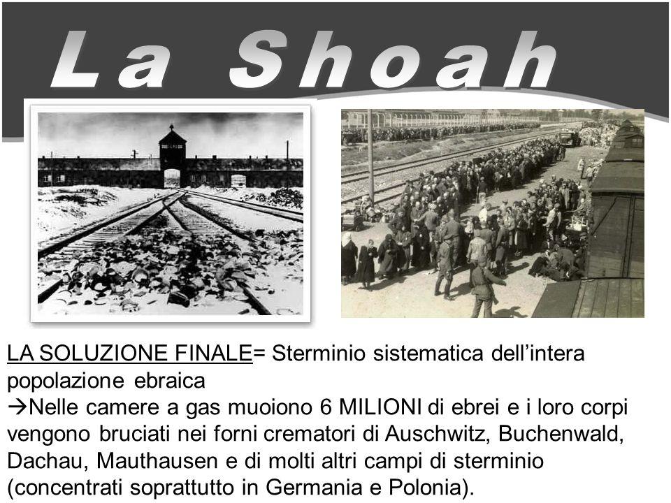 La Shoah LA SOLUZIONE FINALE= Sterminio sistematica dell'intera popolazione ebraica.