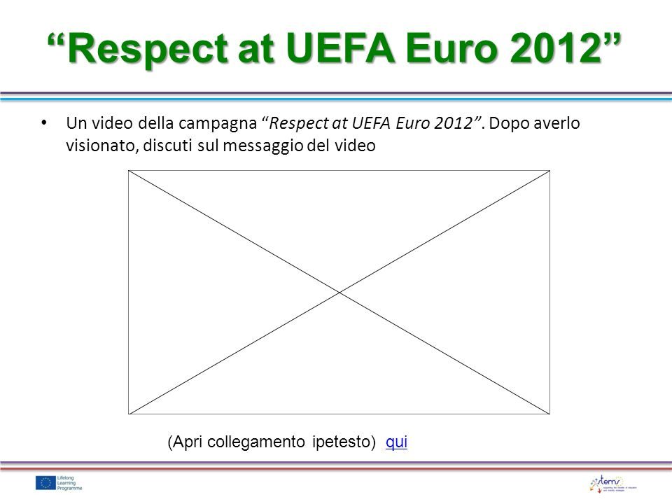 Respect at UEFA Euro 2012 Un video della campagna Respect at UEFA Euro 2012 . Dopo averlo visionato, discuti sul messaggio del video.