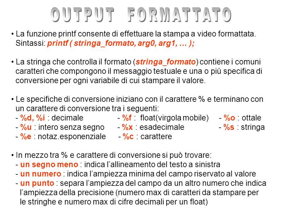 OUTPUT FORMATTATO La funzione printf consente di effettuare la stampa a video formattata. Sintassi: printf ( stringa_formato, arg0, arg1, … );