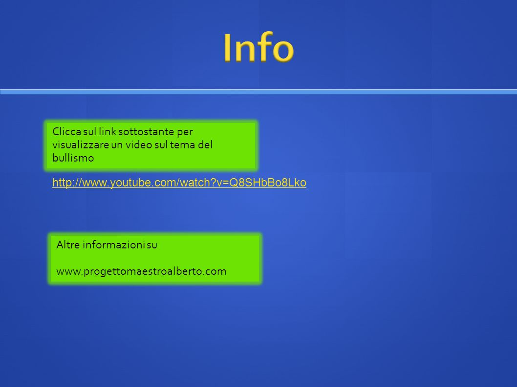 Info Clicca sul link sottostante per visualizzare un video sul tema del bullismo. http://www.youtube.com/watch v=Q8SHbBo8Lko.