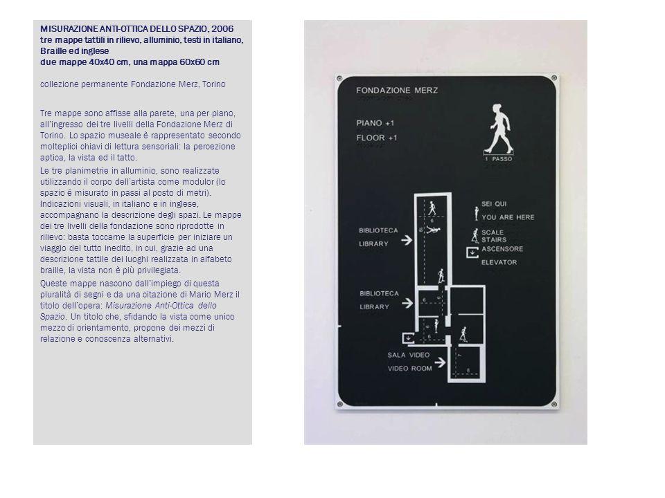 MISURAZIONE ANTI-OTTICA DELLO SPAZIO, 2006 tre mappe tattili in rilievo, alluminio, testi in italiano, Braille ed inglese due mappe 40x40 cm, una mappa 60x60 cm collezione permanente Fondazione Merz, Torino