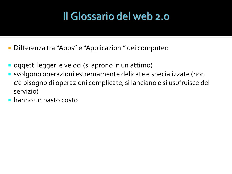 Il Glossario del web 2.0 Differenza tra Apps e Applicazioni dei computer: oggetti leggeri e veloci (si aprono in un attimo)