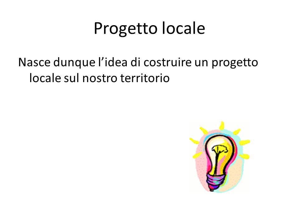 Progetto locale Nasce dunque l'idea di costruire un progetto locale sul nostro territorio.