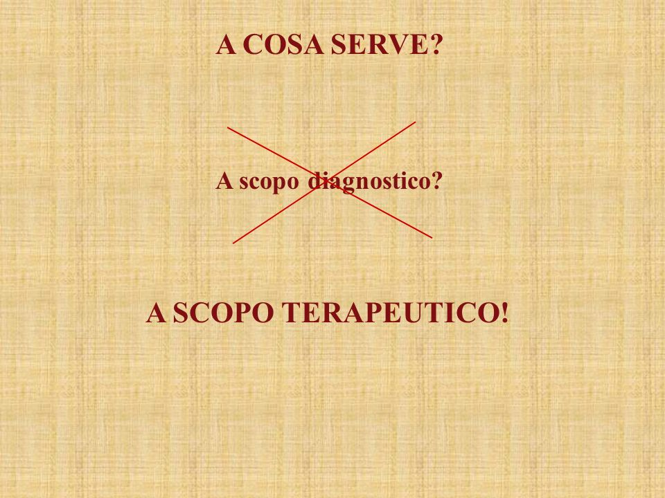A COSA SERVE A scopo diagnostico A scopo terapeutico!