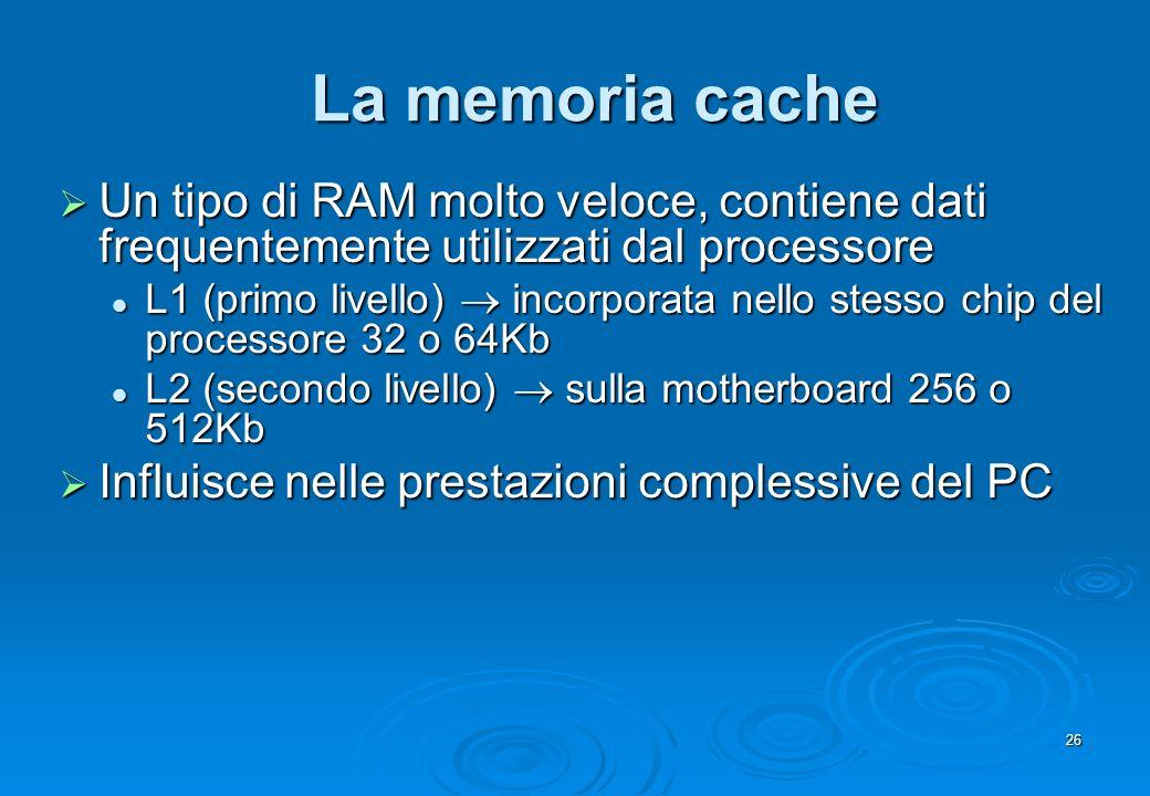 La memoria cache Un tipo di RAM molto veloce, contiene dati frequentemente utilizzati dal processore.