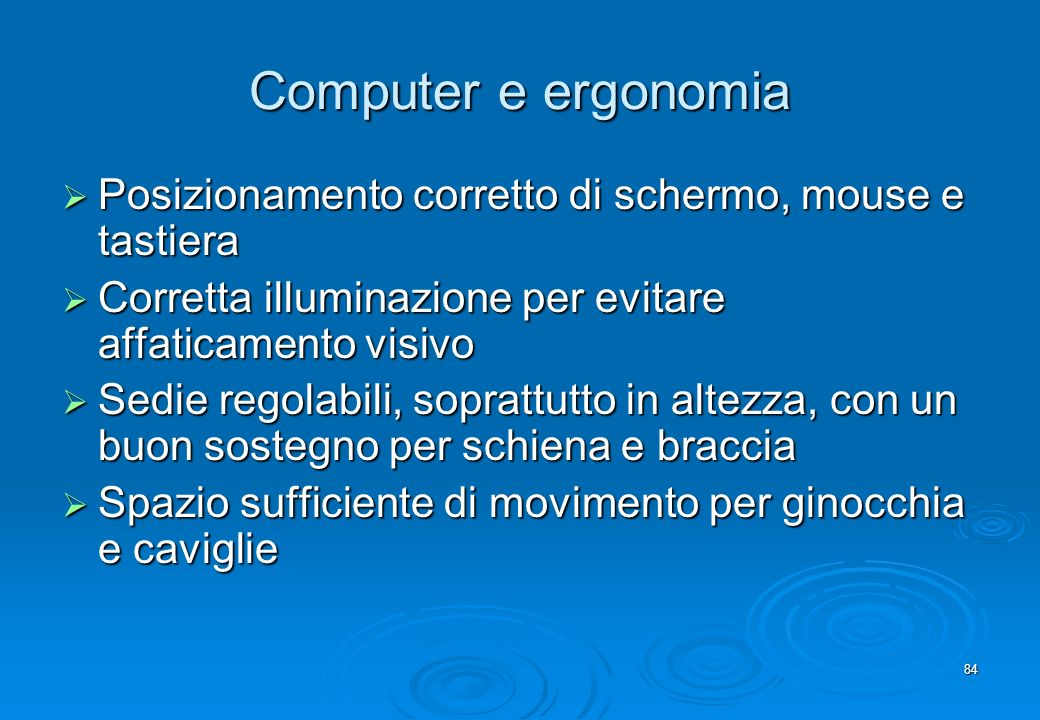 Computer e ergonomia Posizionamento corretto di schermo, mouse e tastiera. Corretta illuminazione per evitare affaticamento visivo.