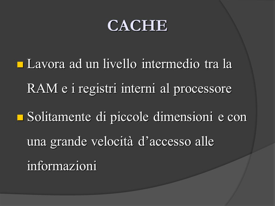 CACHE Lavora ad un livello intermedio tra la RAM e i registri interni al processore.