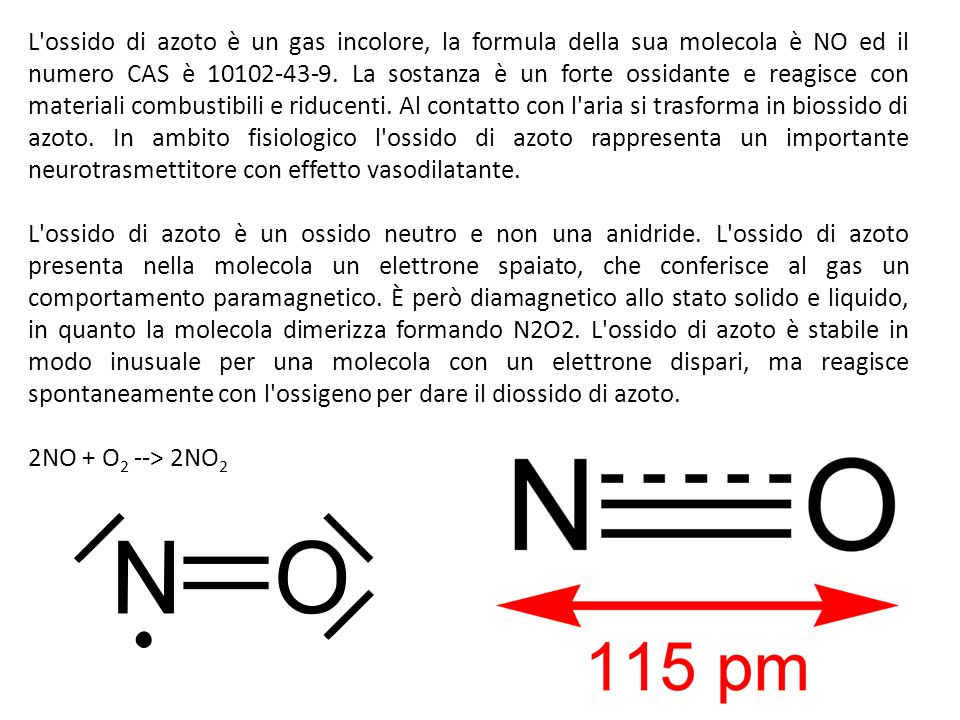 L ossido di azoto è un gas incolore, la formula della sua molecola è NO ed il numero CAS è 10102-43-9. La sostanza è un forte ossidante e reagisce con materiali combustibili e riducenti. Al contatto con l aria si trasforma in biossido di azoto. In ambito fisiologico l ossido di azoto rappresenta un importante neurotrasmettitore con effetto vasodilatante.