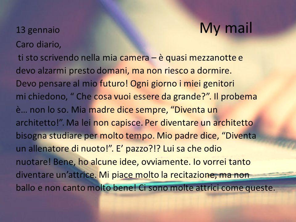 13 gennaio My mail Caro diario, ti sto scrivendo nella mia camera – è quasi mezzanotte e devo alzarmi presto domani, ma non riesco a dormire.