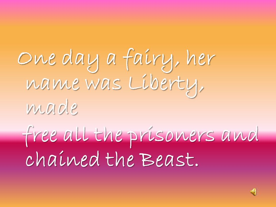 One day a fairy, her name was Liberty, made free all the prisoners and chained the Beast.
