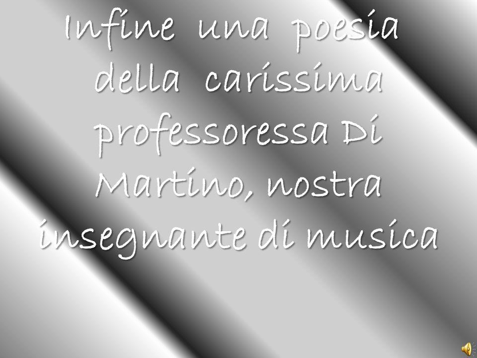 Infine una poesia della carissima professoressa Di Martino, nostra insegnante di musica