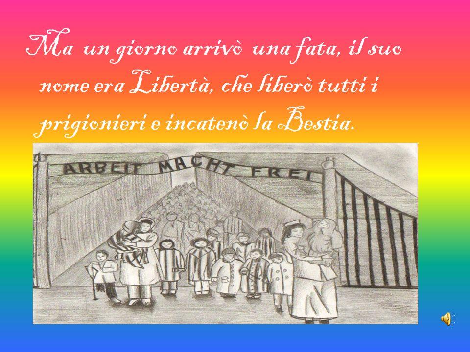 Ma un giorno arrivò una fata, il suo nome era Libertà, che liberò tutti i prigionieri e incatenò la Bestia.