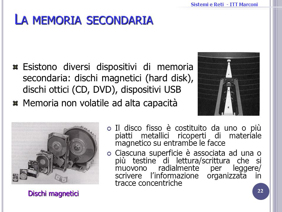 La memoria secondaria Esistono diversi dispositivi di memoria secondaria: dischi magnetici (hard disk), dischi ottici (CD, DVD), dispositivi USB.