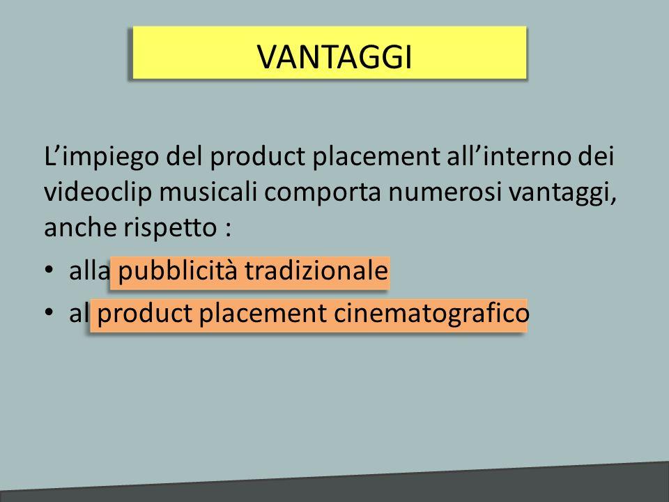 VANTAGGI L'impiego del product placement all'interno dei videoclip musicali comporta numerosi vantaggi, anche rispetto :