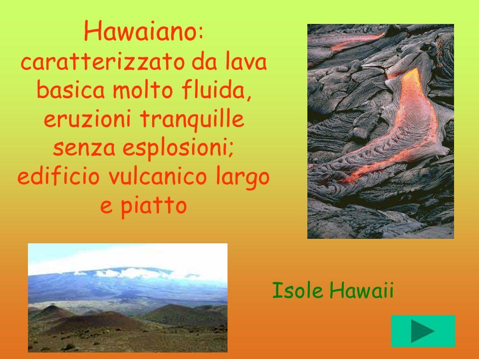 Hawaiano: caratterizzato da lava basica molto fluida, eruzioni tranquille senza esplosioni; edificio vulcanico largo e piatto