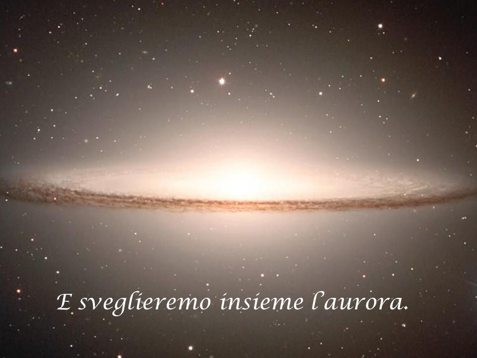 E sveglieremo insieme l'aurora.