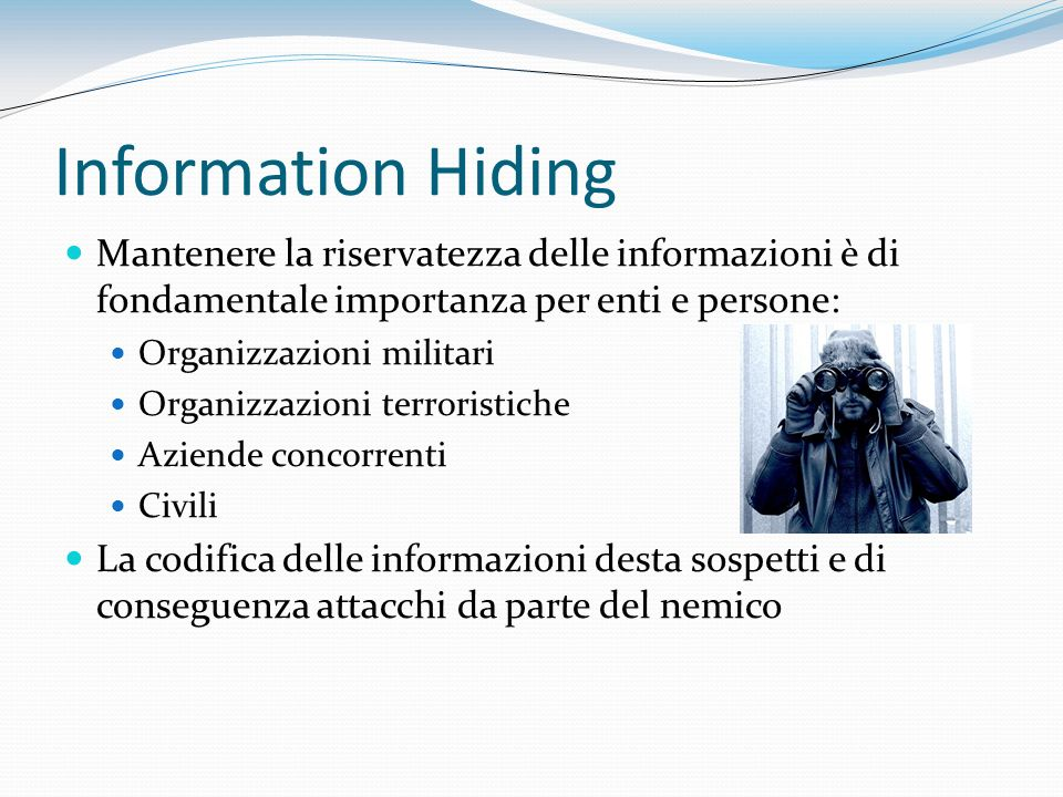 Information Hiding Mantenere la riservatezza delle informazioni è di fondamentale importanza per enti e persone: