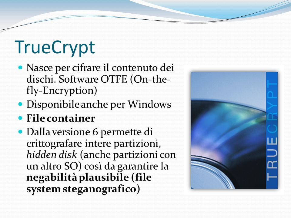 TrueCrypt Nasce per cifrare il contenuto dei dischi. Software OTFE (On-the-fly-Encryption) Disponibile anche per Windows.