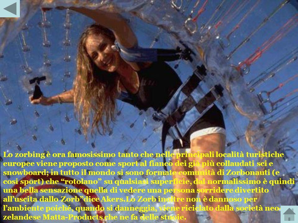 Lo zorbing è ora famosissimo tanto che nelle principali località turistiche europee viene proposto come sport al fianco dei già più collaudati sci e snowboard; in tutto il mondo si sono formate comunità di Zorbonauti (e cosi sport) che rotolano su qualsiasi superficie, dal normalissimo è quindi una bella sensazione quella di vedere una persona sorridere divertito all'uscita dallo Zorb dice Akers.Lo Zorb inoltre non è dannoso per l'ambiente poiché, quando si danneggia, viene riciclato dalla società neo-zelandese Matta-Products che ne fa delle stuoie.