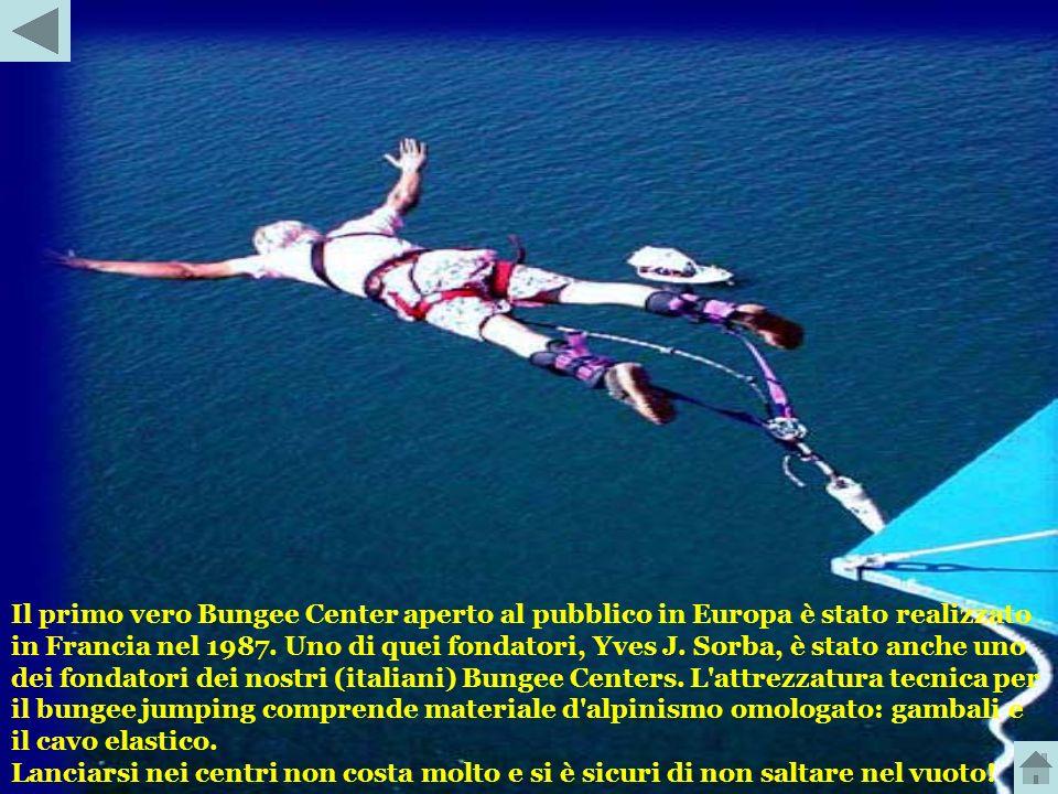 Il primo vero Bungee Center aperto al pubblico in Europa è stato realizzato in Francia nel 1987. Uno di quei fondatori, Yves J. Sorba, è stato anche uno dei fondatori dei nostri (italiani) Bungee Centers. L attrezzatura tecnica per il bungee jumping comprende materiale d alpinismo omologato: gambali e il cavo elastico.