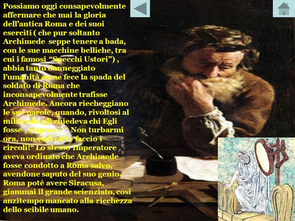 Possiamo oggi consapevolmente affermare che mai la gloria dell'antica Roma e dei suoi eserciti ( che pur soltanto Archimede seppe tenere a bada, con le sue macchine belliche, tra cui i famosi Specchi Ustori ) , abbia tanto danneggiato l'umanità come fece la spada del soldato di Roma che inconsapevolmente trafisse Archimede.