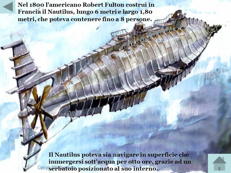 Nel 1800 l americano Robert Fulton costruì in Francia il Nautilus, lungo 6 metri e largo 1,80 metri, che poteva contenere fino a 8 persone.