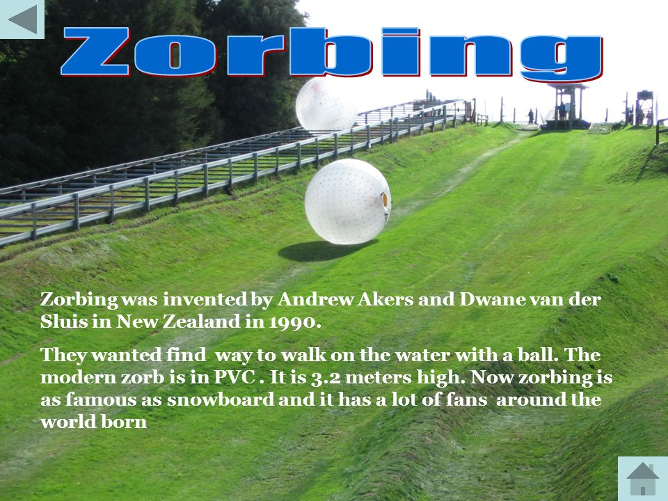 Zorbing Zorbing was invented by Andrew Akers and Dwane van der Sluis in New Zealand in 1990.