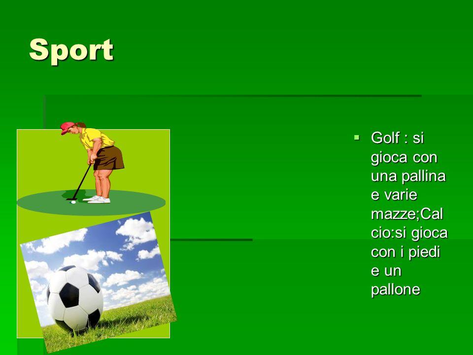Sport Golf : si gioca con una pallina e varie mazze;Calcio:si gioca con i piedi e un pallone