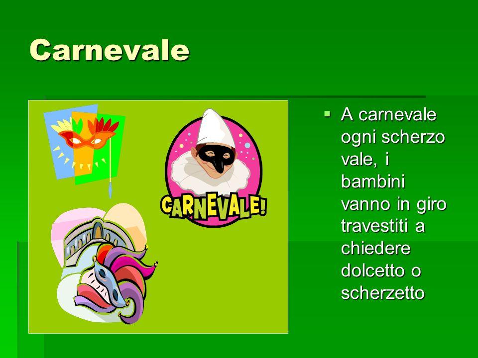 Carnevale A carnevale ogni scherzo vale, i bambini vanno in giro travestiti a chiedere dolcetto o scherzetto.