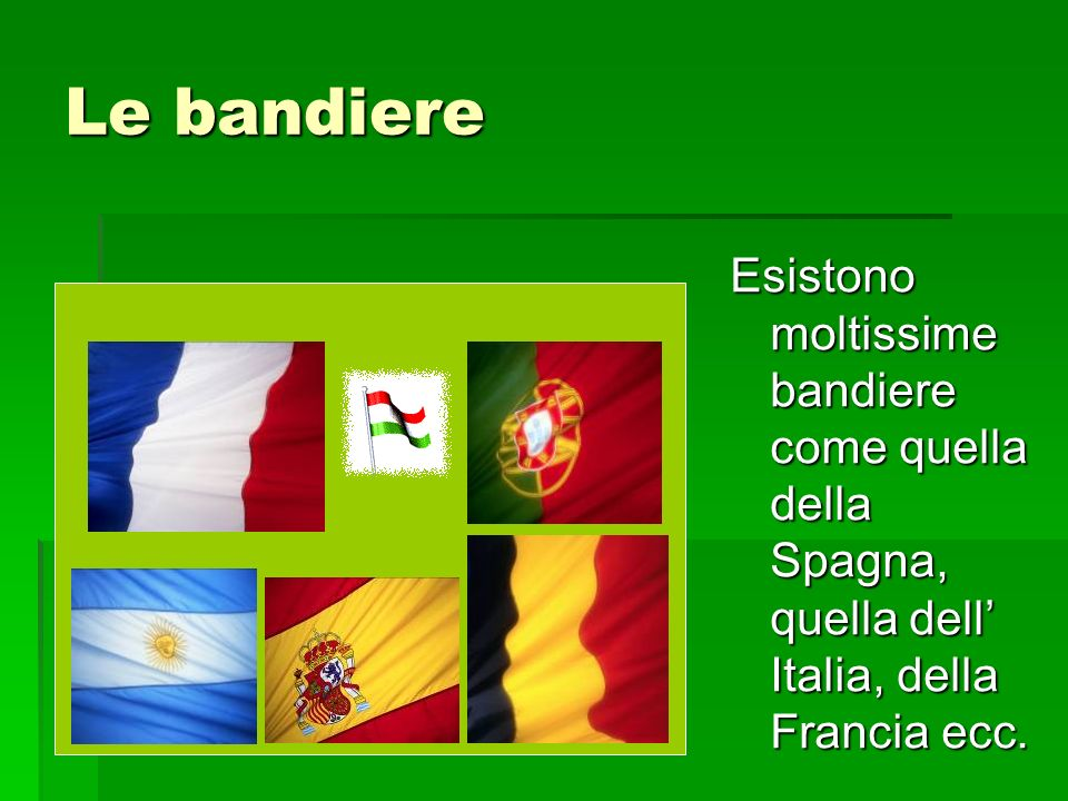 Le bandiere Esistono moltissime bandiere come quella della Spagna, quella dell' Italia, della Francia ecc.