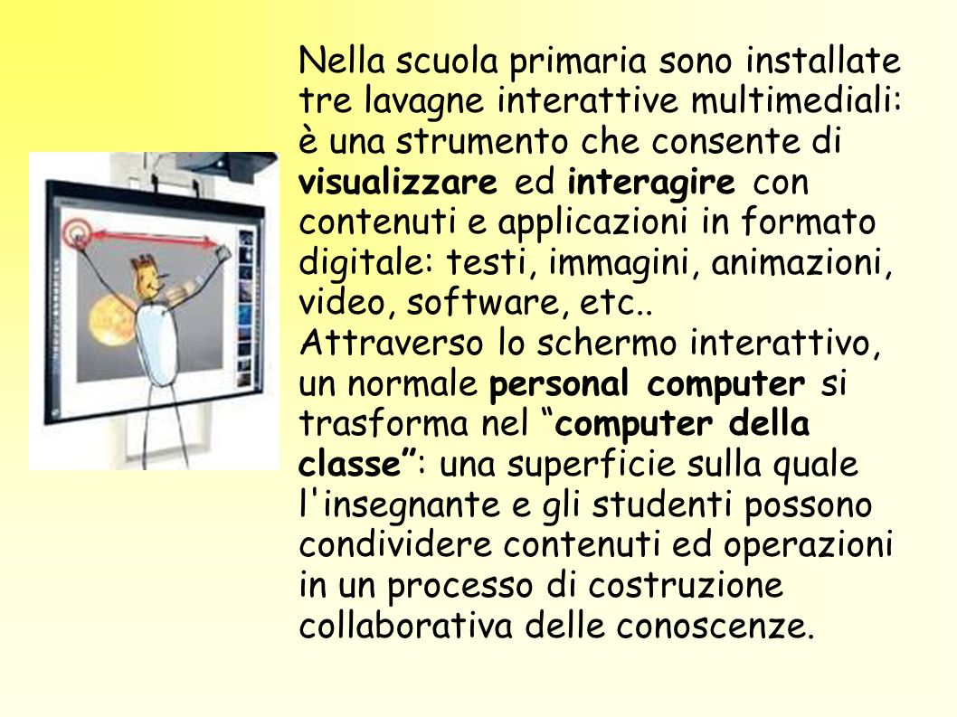 Nella scuola primaria sono installate tre lavagne interattive multimediali: è una strumento che consente di visualizzare ed interagire con contenuti e applicazioni in formato digitale: testi, immagini, animazioni, video, software, etc..