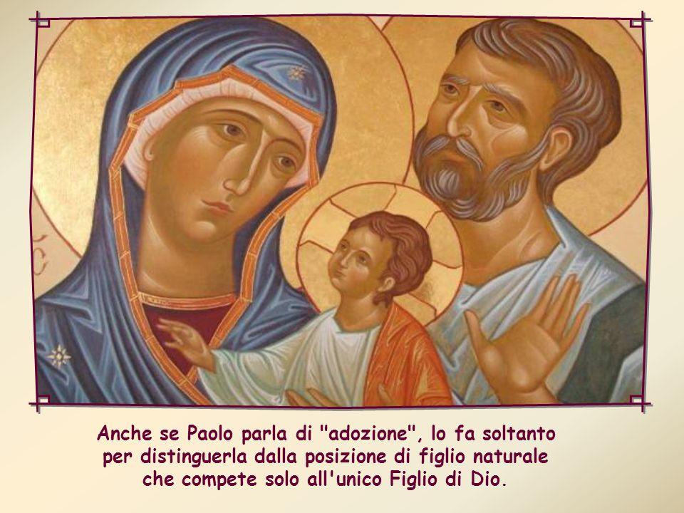 Anche se Paolo parla di adozione , lo fa soltanto per distinguerla dalla posizione di figlio naturale che compete solo all unico Figlio di Dio.