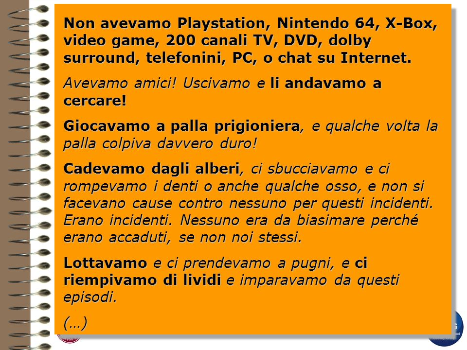 Non avevamo Playstation, Nintendo 64, X-Box, video game, 200 canali TV, DVD, dolby surround, telefonini, PC, o chat su Internet.