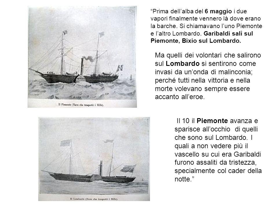Prima dell'alba del 6 maggio i due vapori finalmente vennero là dove erano la barche. Si chiamavano l'uno Piemonte e l'altro Lombardo. Garibaldi salì sul Piemonte, Bixio sul Lombardo.