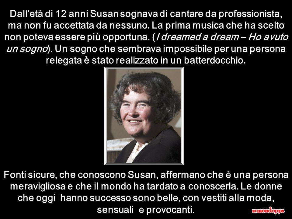 Dall'età di 12 anni Susan sognava di cantare da professionista, ma non fu accettata da nessuno. La prima musica che ha scelto non poteva essere più opportuna. (I dreamed a dream – Ho avuto un sogno). Un sogno che sembrava impossibile per una persona relegata è stato realizzato in un batterdocchio.