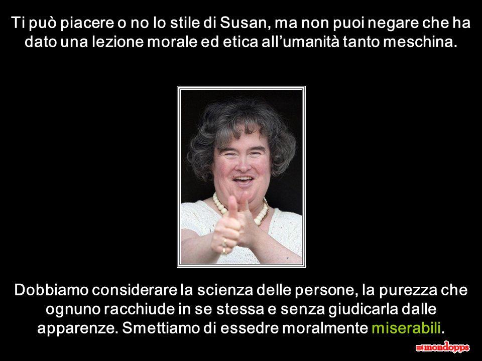 Ti può piacere o no lo stile di Susan, ma non puoi negare che ha dato una lezione morale ed etica all'umanità tanto meschina.